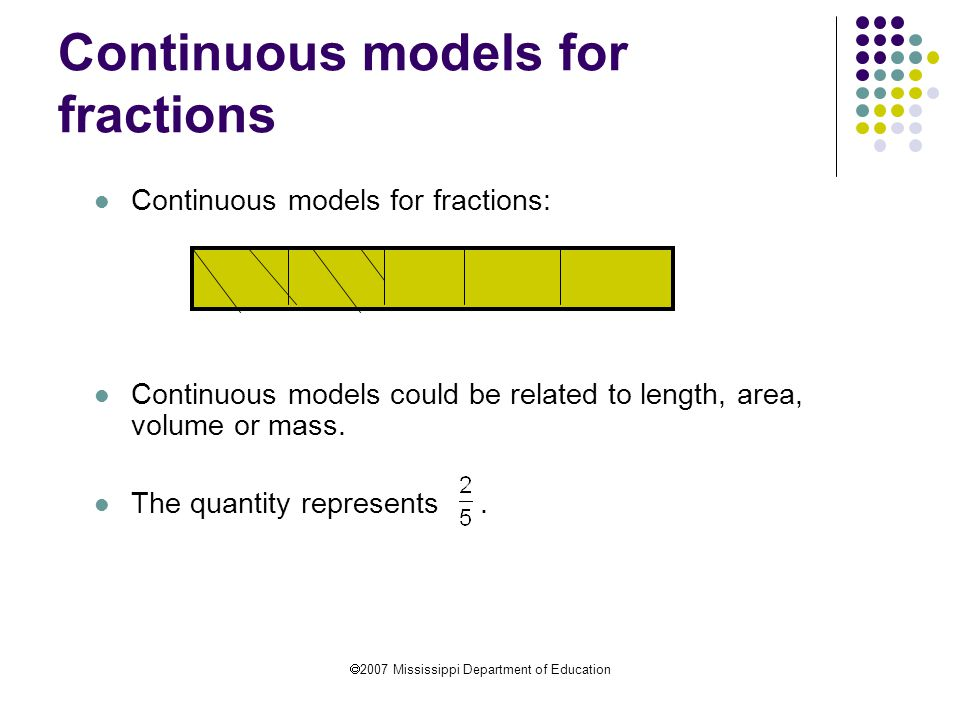  2007 Mississippi Department of Education Continuous models for fractions Continuous models for fractions: Continuous models could be related to leng