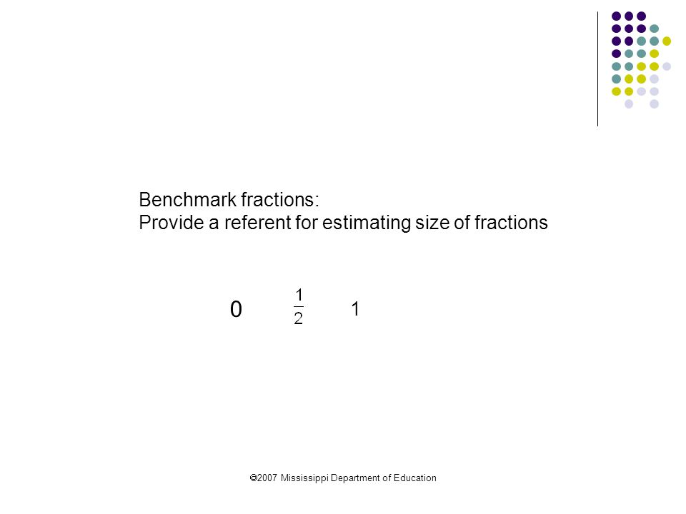  2007 Mississippi Department of Education Benchmark fractions: Provide a referent for estimating size of fractions 1 0