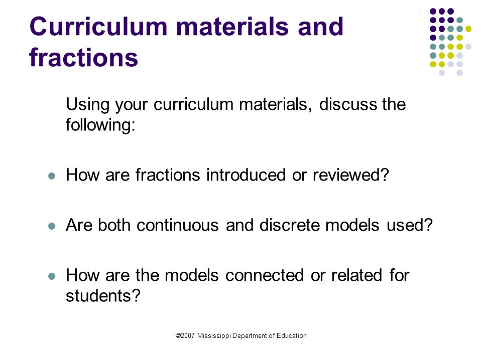  2007 Mississippi Department of Education Curriculum materials and fractions Using your curriculum materials, discuss the following: How are fraction