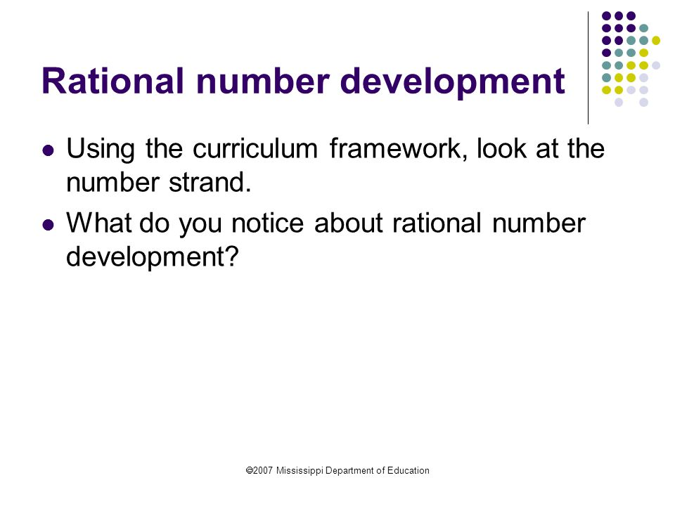  2007 Mississippi Department of Education Rational number development Using the curriculum framework, look at the number strand. What do you notice a