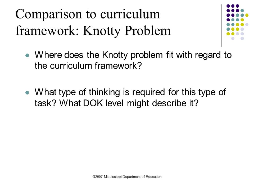 2007 Mississippi Department of Education Comparison to curriculum framework: Knotty Problem Where does the Knotty problem fit with regard to the cur