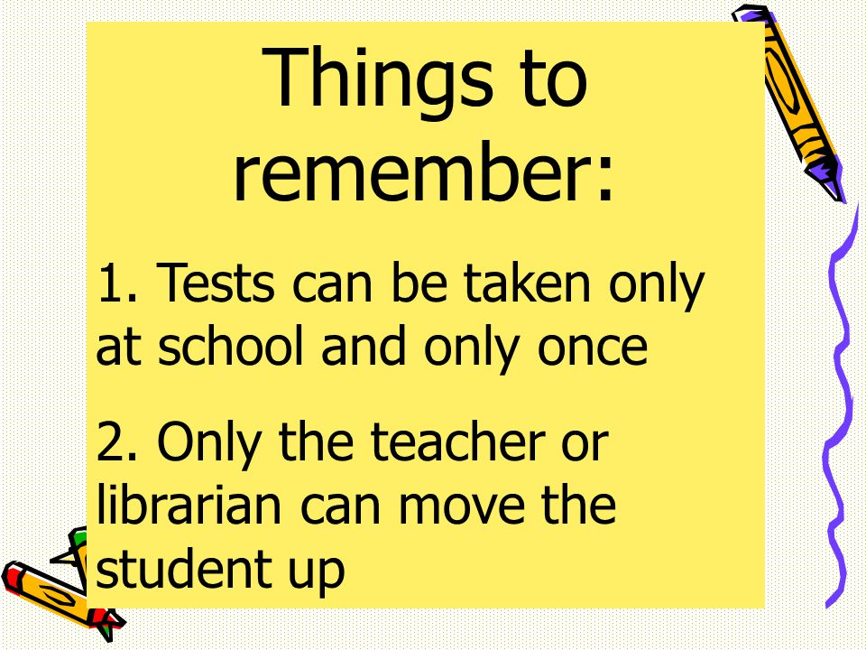 Things to remember: 1. Tests can be taken only at school and only once 2.
