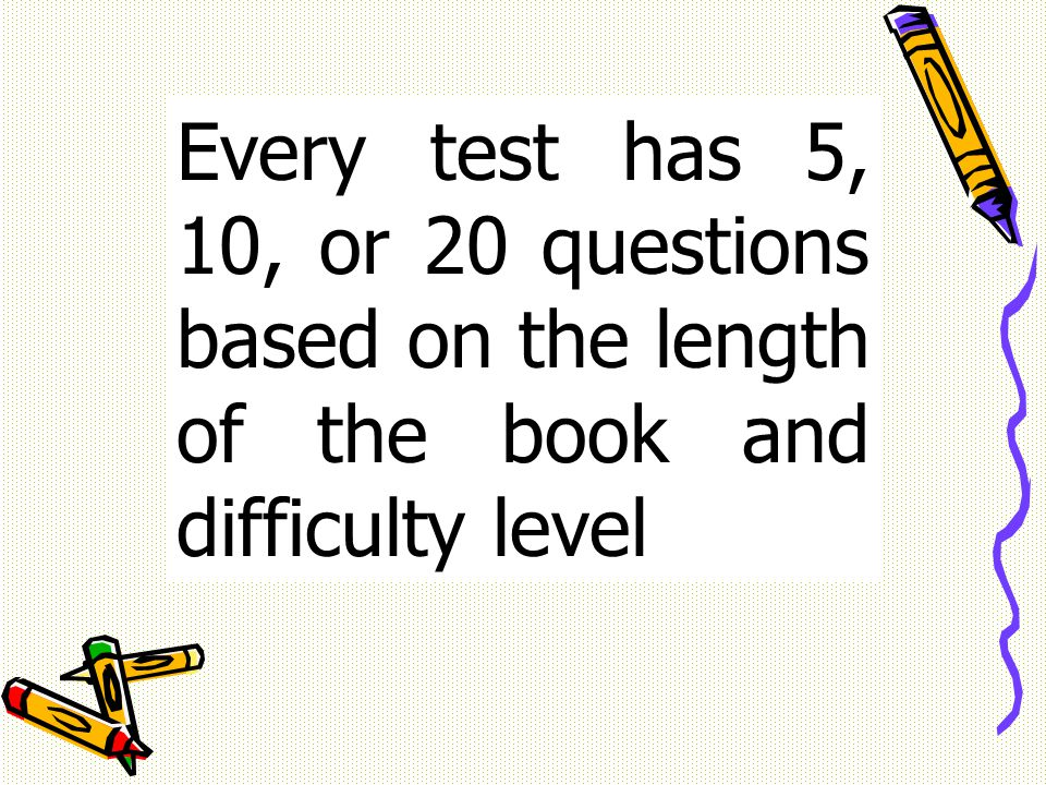 Every test has 5, 10, or 20 questions based on the length of the book and difficulty level
