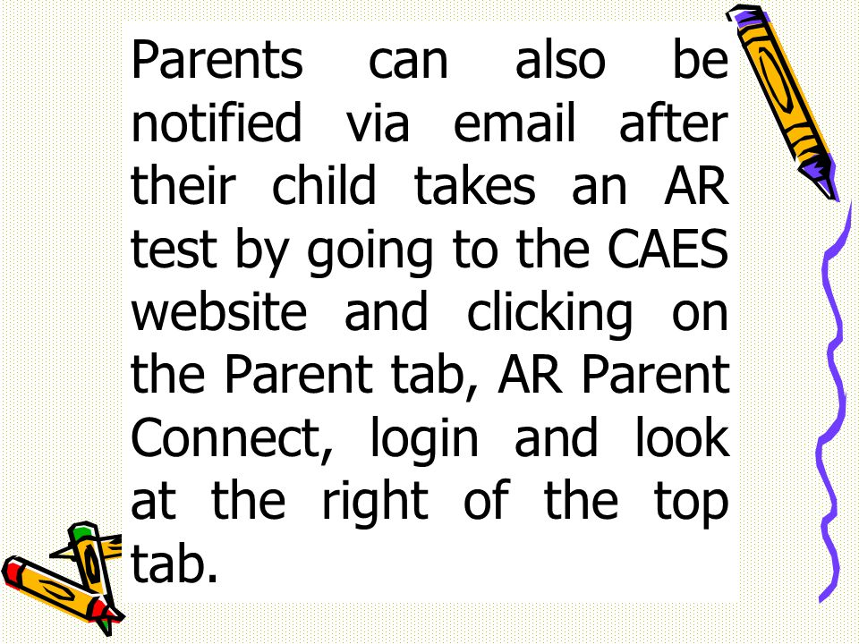 Parents can also be notified via  after their child takes an AR test by going to the CAES website and clicking on the Parent tab, AR Parent Connect, login and look at the right of the top tab.