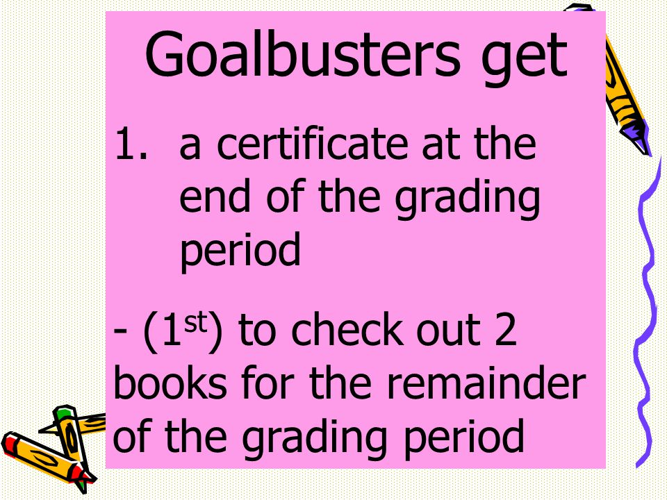 Goalbusters get 1.a certificate at the end of the grading period - (1 st ) to check out 2 books for the remainder of the grading period
