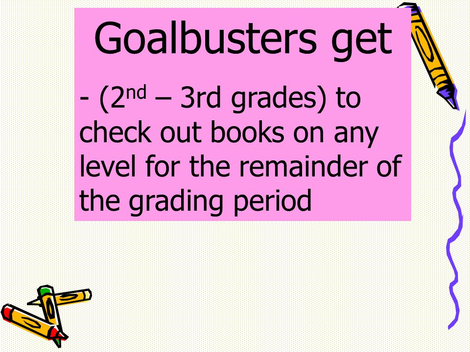 Goalbusters get - (2 nd – 3rd grades) to check out books on any level for the remainder of the grading period