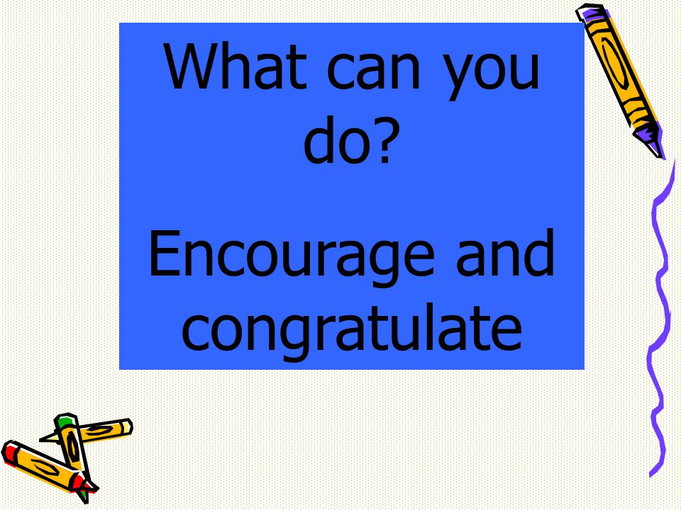 What can you do? Encourage and congratulate
