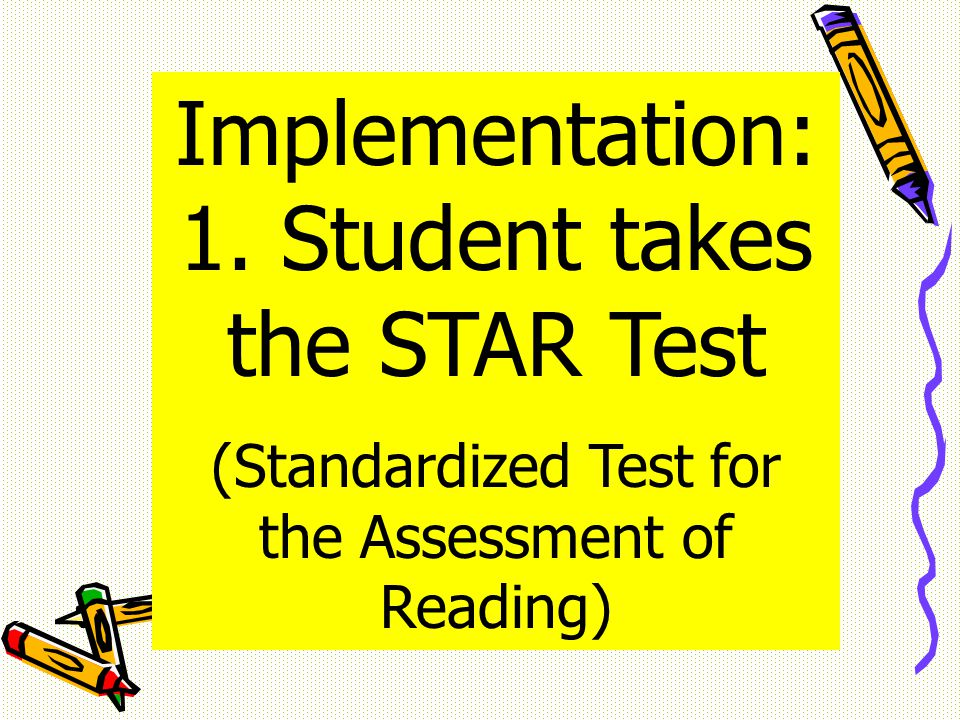 Implementation: 1. Student takes the STAR Test (Standardized Test for the Assessment of Reading)
