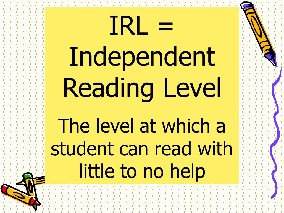 IRL = Independent Reading Level The level at which a student can read with little to no help
