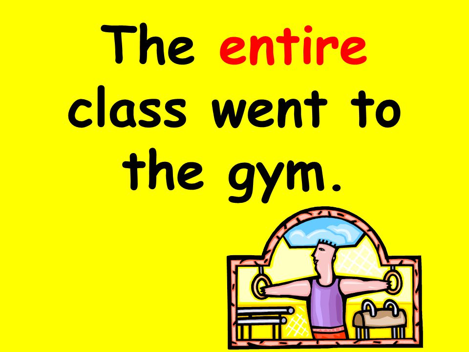 The entire class went to the gym.