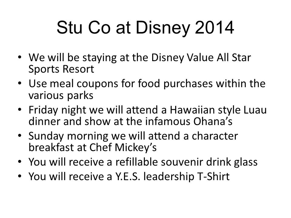 Stu Co at Disney 2014 We will be staying at the Disney Value All Star Sports Resort Use meal coupons for food purchases within the various parks Friday night we will attend a Hawaiian style Luau dinner and show at the infamous Ohana's Sunday morning we will attend a character breakfast at Chef Mickey's You will receive a refillable souvenir drink glass You will receive a Y.E.S.