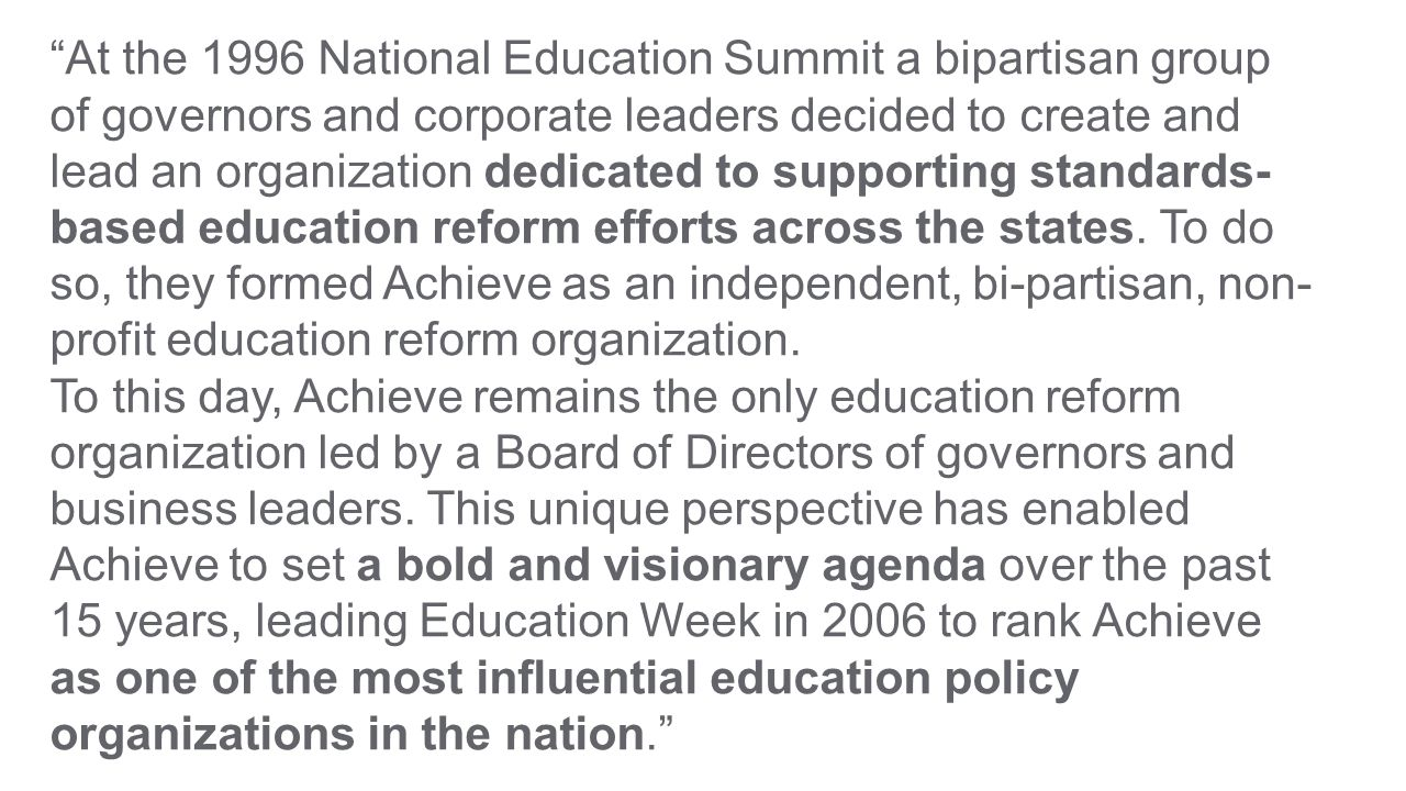 At the 1996 National Education Summit a bipartisan group of governors and corporate leaders decided to create and lead an organization dedicated to supporting standards- based education reform efforts across the states.