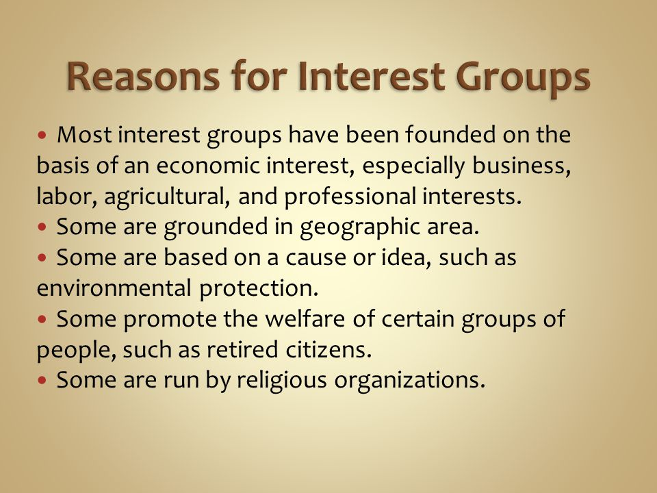 Most interest groups have been founded on the basis of an economic interest, especially business, labor, agricultural, and professional interests. Som