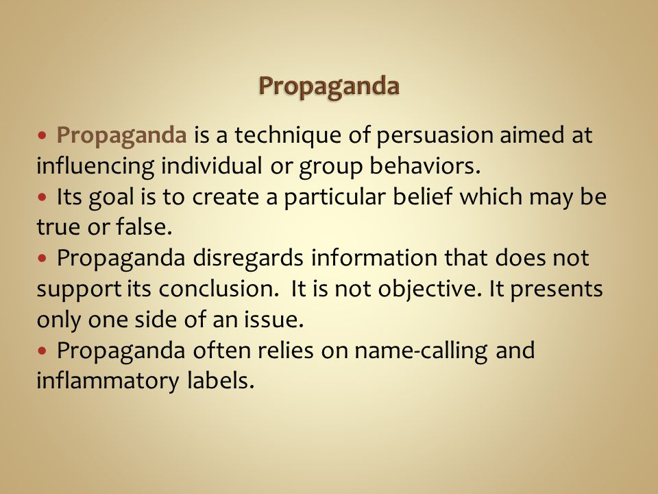 Propaganda is a technique of persuasion aimed at influencing individual or group behaviors. Its goal is to create a particular belief which may be tru