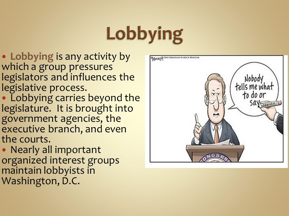 Lobbying is any activity by which a group pressures legislators and influences the legislative process. Lobbying carries beyond the legislature. It is