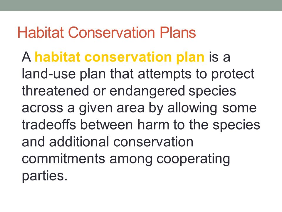 Habitat Conservation Plans A habitat conservation plan is a land-use plan that attempts to protect threatened or endangered species across a given are