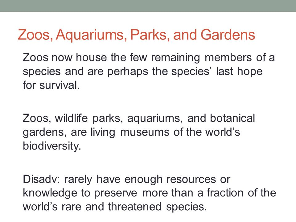 Zoos, Aquariums, Parks, and Gardens Zoos now house the few remaining members of a species and are perhaps the species' last hope for survival. Zoos, w