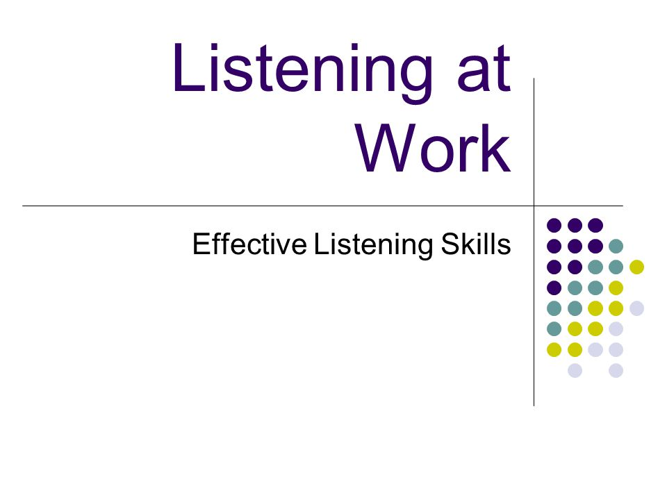 Listening at Work Effective Listening Skills. Objective: Upon ... Listening at Work Effective Listening Skills