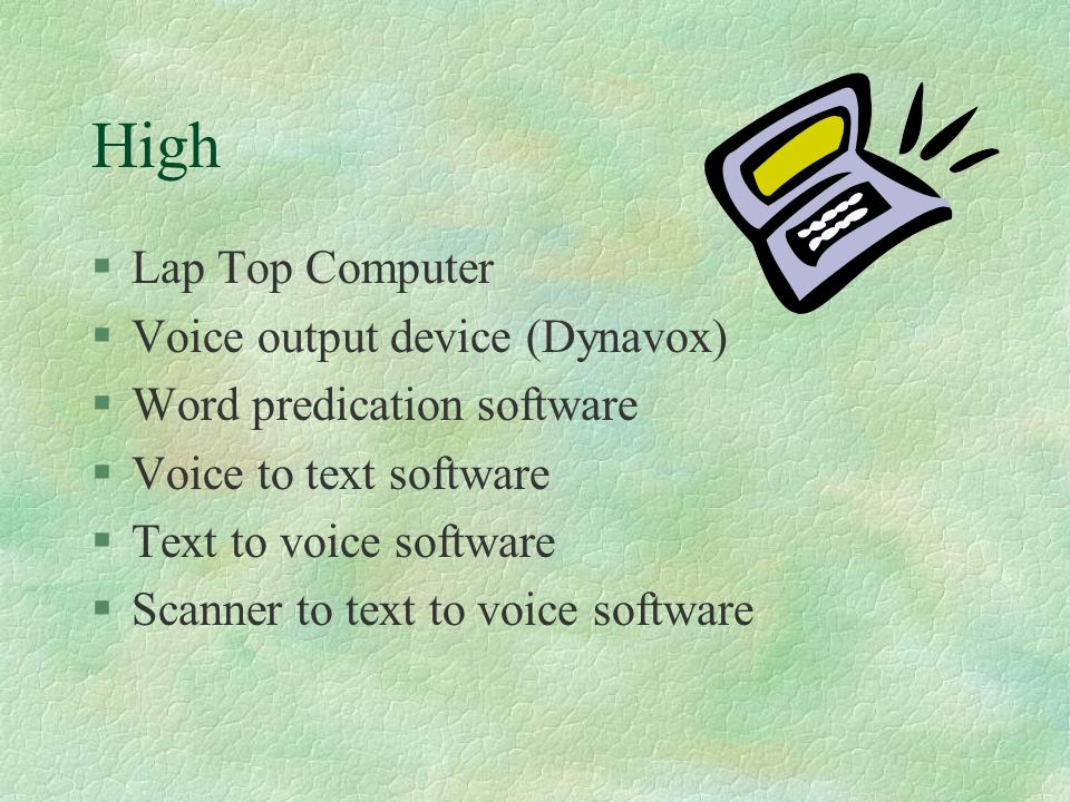 High §Lap Top Computer §Voice output device (Dynavox) §Word predication software §Voice to text software §Text to voice software §Scanner to text to voice software