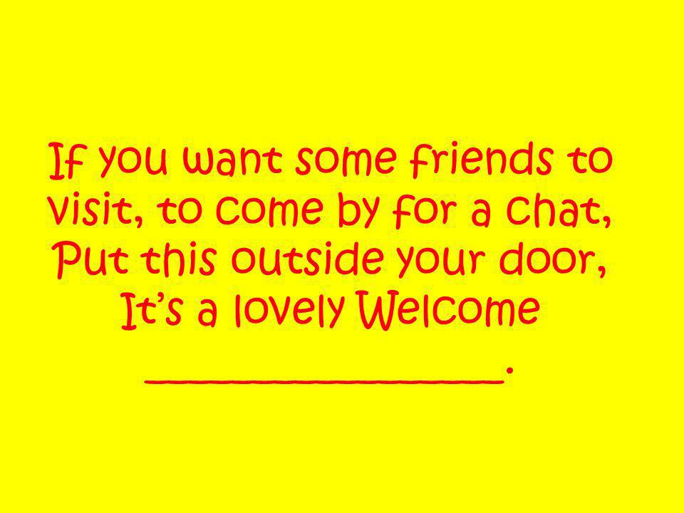 If you want some friends to visit, to come by for a chat, Put this outside your door, It's a lovely Welcome _________________.