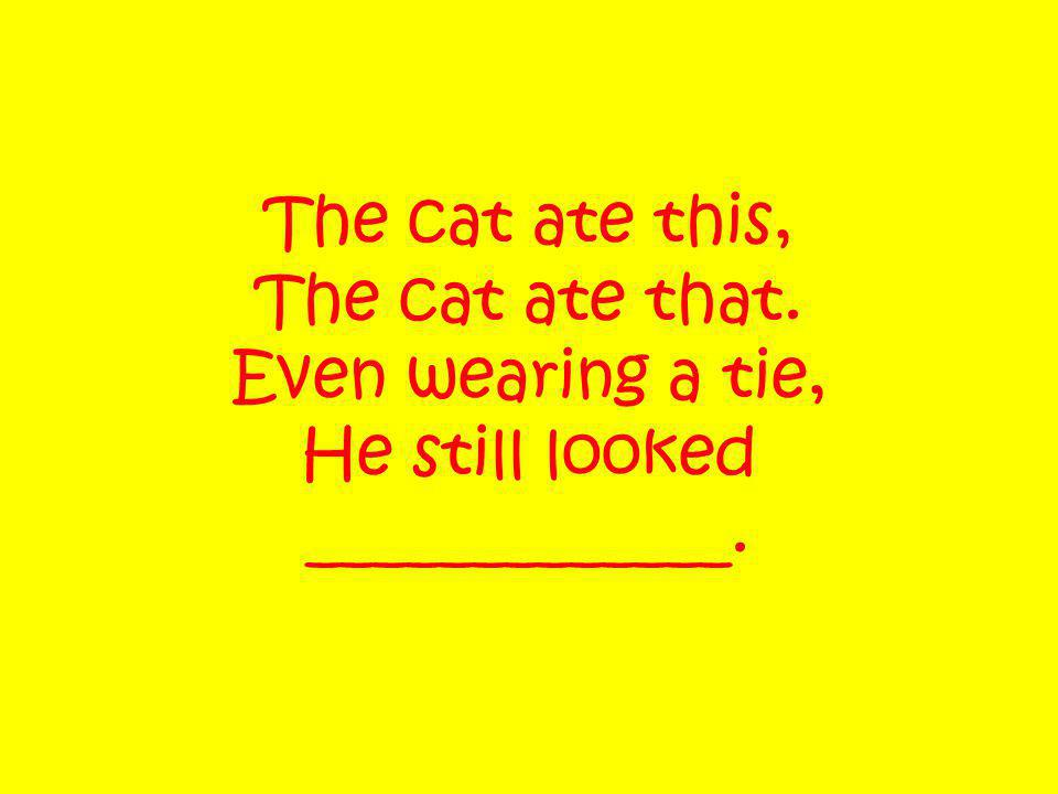 The cat ate this, The cat ate that. Even wearing a tie, He still looked _____________.