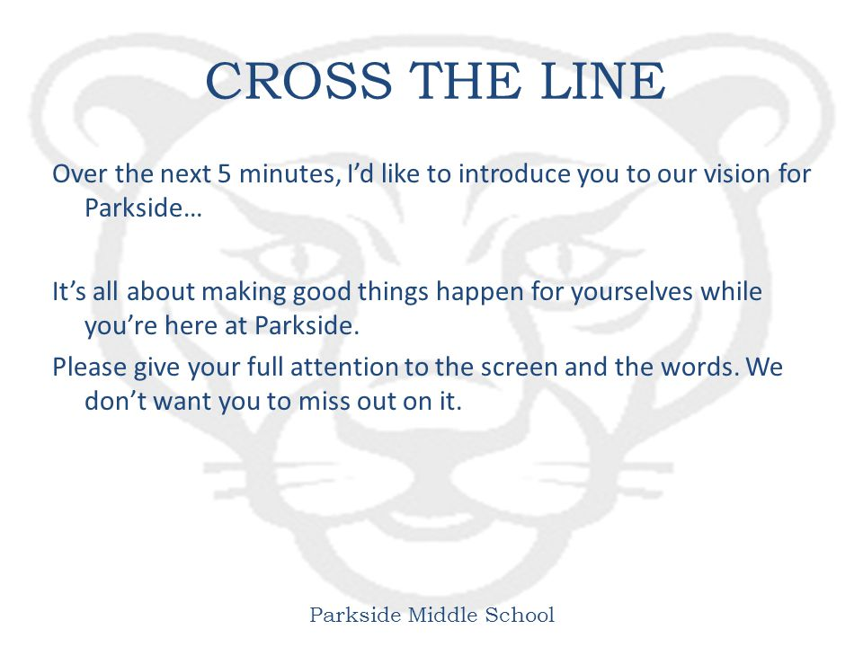 Parkside Middle School CROSS THE LINE Over the next 5 minutes, I'd like to introduce you to our vision for Parkside… It's all about making good things happen for yourselves while you're here at Parkside.