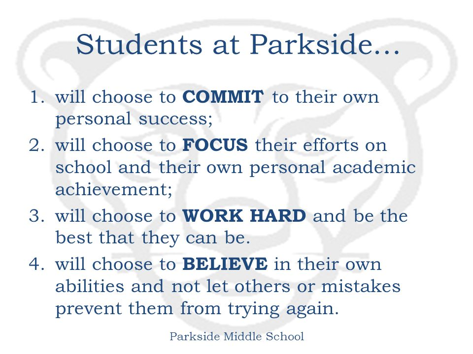 Parkside Middle School Students at Parkside… 1.will choose to COMMIT to their own personal success; 2.will choose to FOCUS their efforts on school and their own personal academic achievement; 3.will choose to WORK HARD and be the best that they can be.