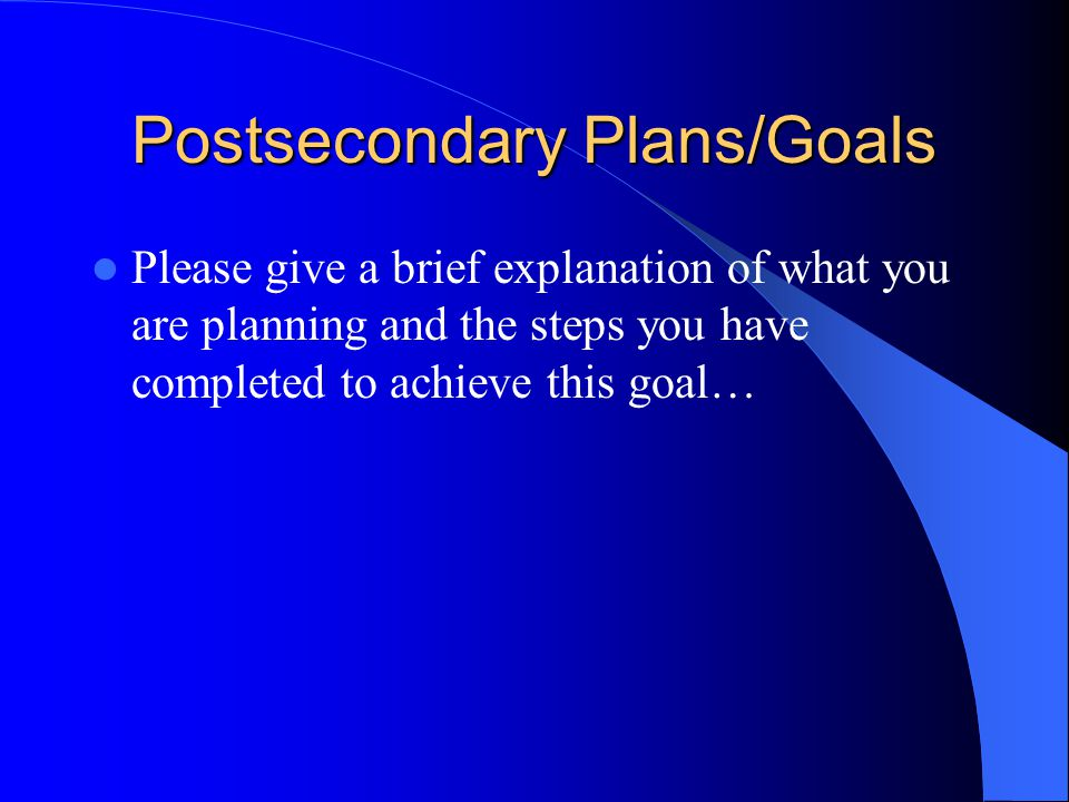 Postsecondary Plans/Goals Please give a brief explanation of what you are planning and the steps you have completed to achieve this goal…