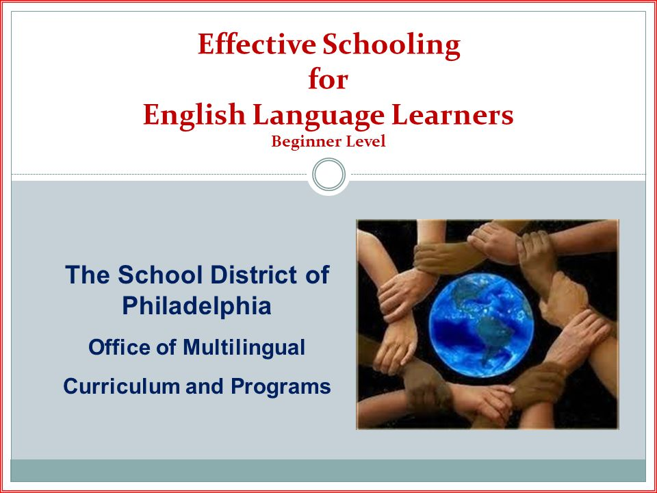 Effective Schooling for English Language Learners Beginner Level The School District of Philadelphia Office of Multilingual Curriculum and Programs
