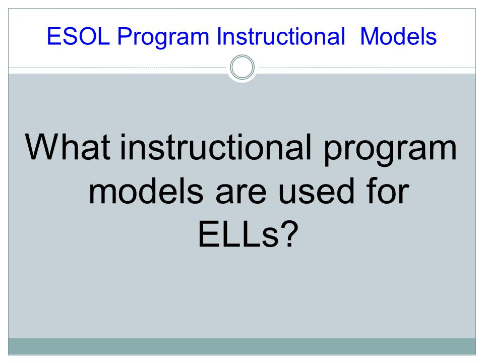 ESOL Program Instructional Models What instructional program models are used for ELLs