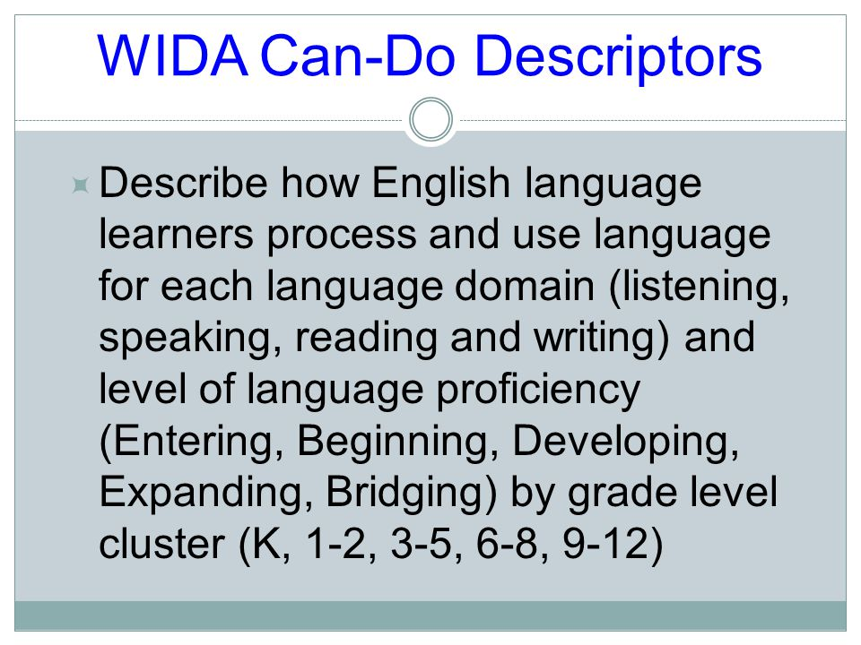 WIDA Can-Do Descriptors  Describe how English language learners process and use language for each language domain (listening, speaking, reading and writing) and level of language proficiency (Entering, Beginning, Developing, Expanding, Bridging) by grade level cluster (K, 1-2, 3-5, 6-8, 9-12)