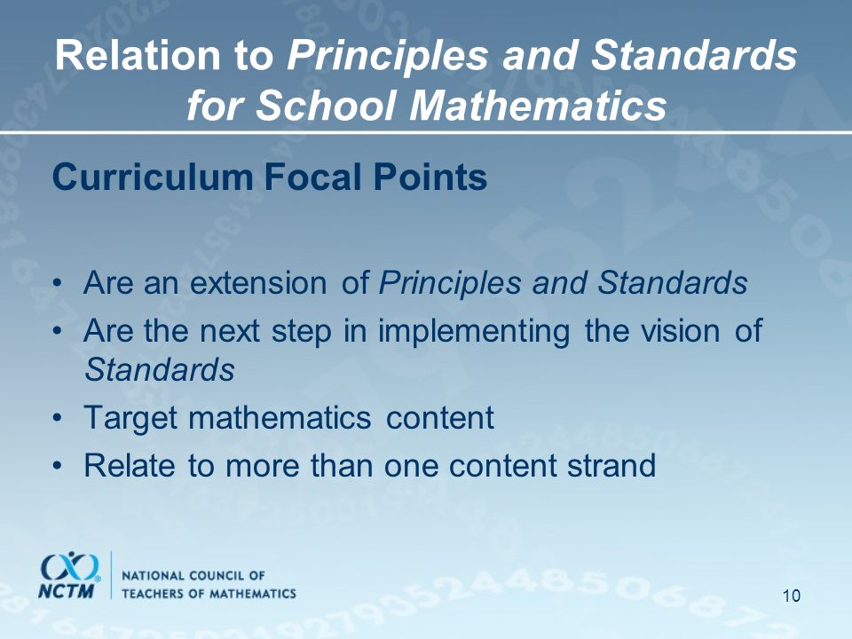 10 Relation to Principles and Standards for School Mathematics Curriculum Focal Points Are an extension of Principles and Standards Are the next step in implementing the vision of Standards Target mathematics content Relate to more than one content strand