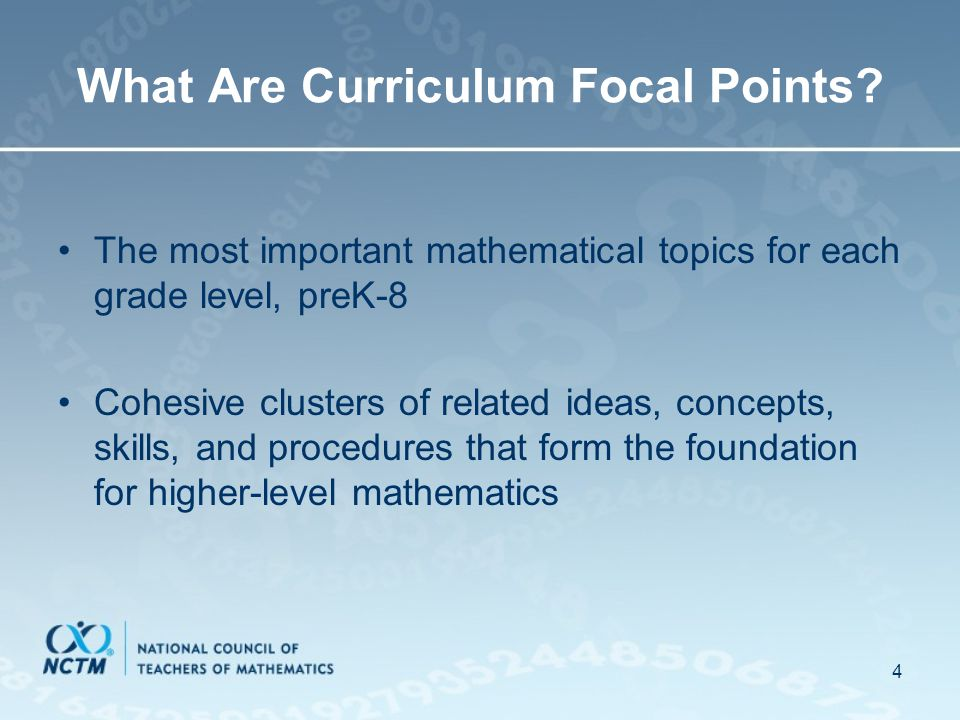 4 What Are Curriculum Focal Points? The most important mathematical topics for each grade level, preK-8 Cohesive clusters of related ideas, concepts,