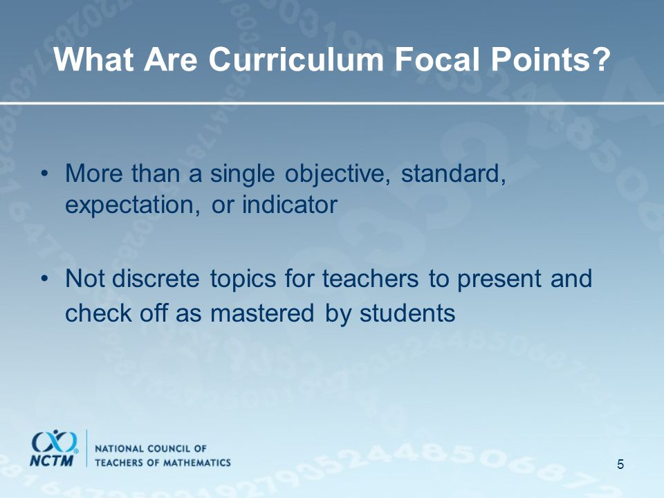 5 What Are Curriculum Focal Points? More than a single objective, standard, expectation, or indicator Not discrete topics for teachers to present and