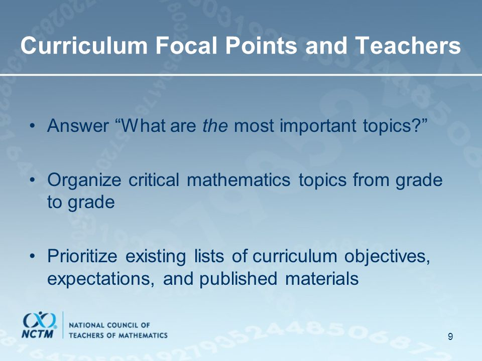 9 Curriculum Focal Points and Teachers Answer What are the most important topics Organize critical mathematics topics from grade to grade Prioritize existing lists of curriculum objectives, expectations, and published materials