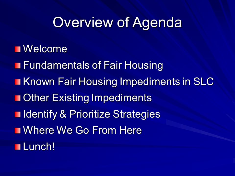 Overview of Agenda Welcome Fundamentals of Fair Housing Known Fair Housing Impediments in SLC Other Existing Impediments Identify & Prioritize Strategies Where We Go From Here Lunch!