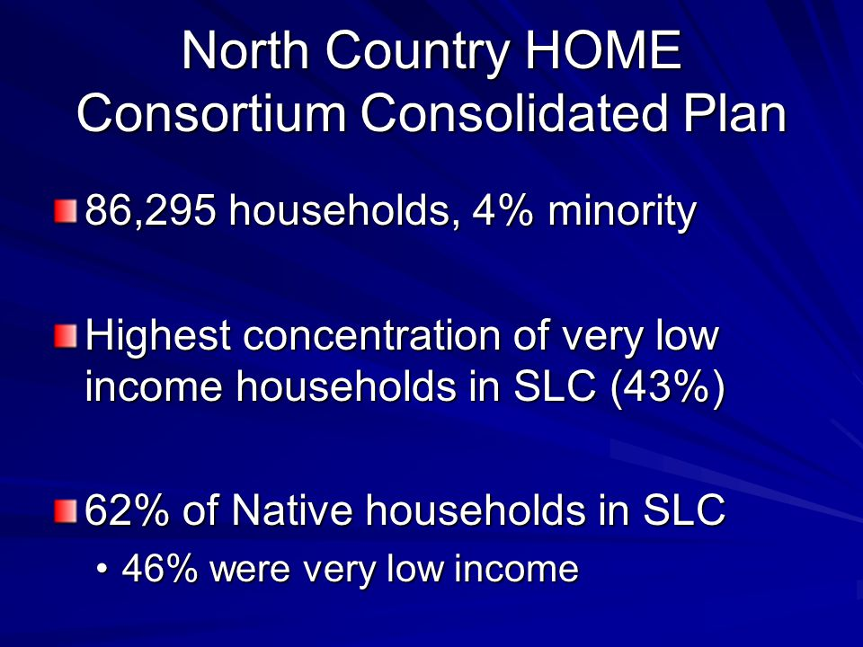 North Country HOME Consortium Consolidated Plan 86,295 households, 4% minority Highest concentration of very low income households in SLC (43%) 62% of Native households in SLC 46% were very low income46% were very low income