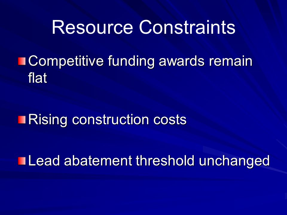 Resource Constraints Competitive funding awards remain flat Rising construction costs Lead abatement threshold unchanged