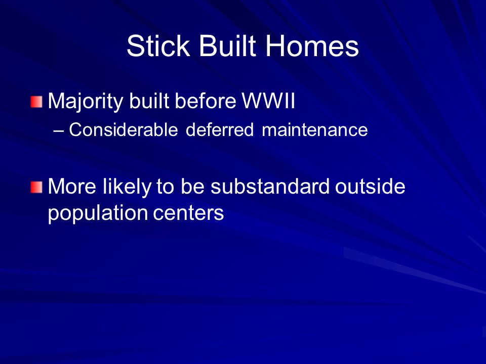 Stick Built Homes Majority built before WWII – –Considerable deferred maintenance More likely to be substandard outside population centers