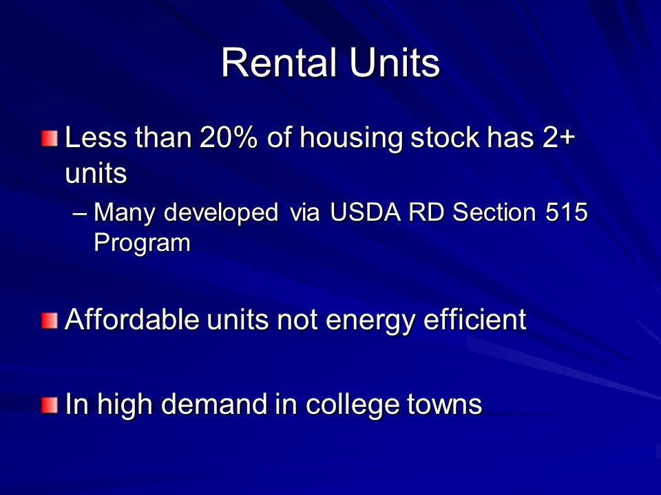 Rental Units Less than 20% of housing stock has 2+ units –Many developed via USDA RD Section 515 Program Affordable units not energy efficient In high demand in college towns
