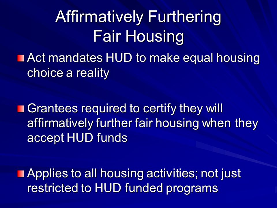 Affirmatively Furthering Fair Housing Act mandates HUD to make equal housing choice a reality Grantees required to certify they will affirmatively further fair housing when they accept HUD funds Applies to all housing activities; not just restricted to HUD funded programs