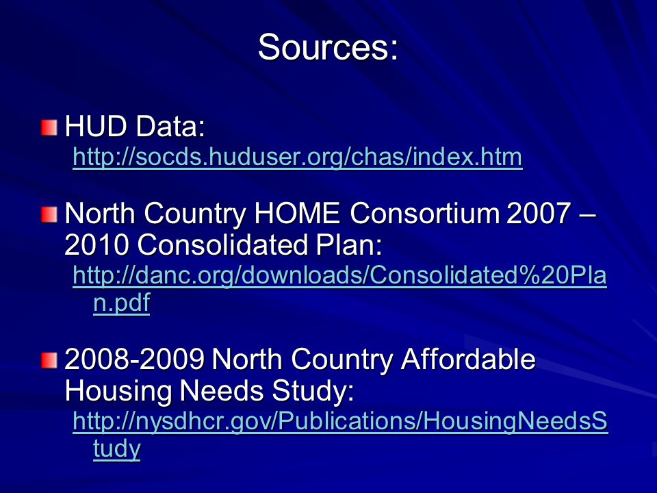 Sources: HUD Data: http://socds.huduser.org/chas/index.htm North Country HOME Consortium 2007 – 2010 Consolidated Plan: http://danc.org/downloads/Consolidated%20Pla n.pdf http://danc.org/downloads/Consolidated%20Pla n.pdf 2008-2009 North Country Affordable Housing Needs Study: http://nysdhcr.gov/Publications/HousingNeedsS tudy http://nysdhcr.gov/Publications/HousingNeedsS tudy
