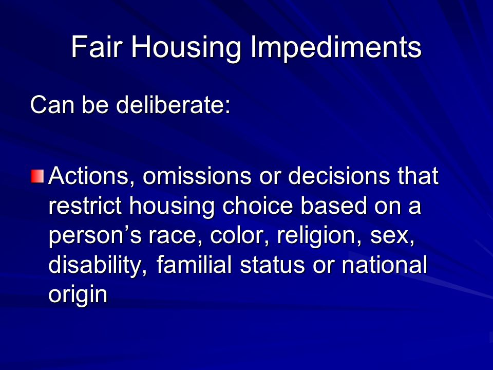 Fair Housing Impediments Can also be inadvertent: An action, omission or decision which has the effect of restricting housing choice based on race, color, religion, sex, disability, familial status or national origin → In both instances, it's the end result on the protected class