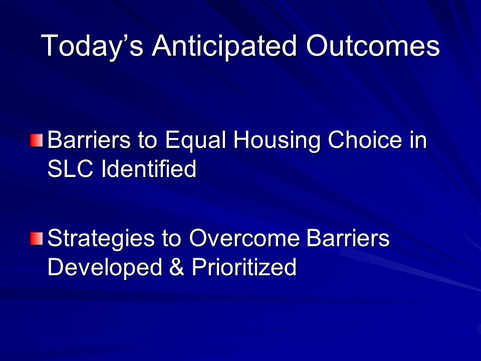 Today's Anticipated Outcomes Barriers to Equal Housing Choice in SLC Identified Strategies to Overcome Barriers Developed & Prioritized