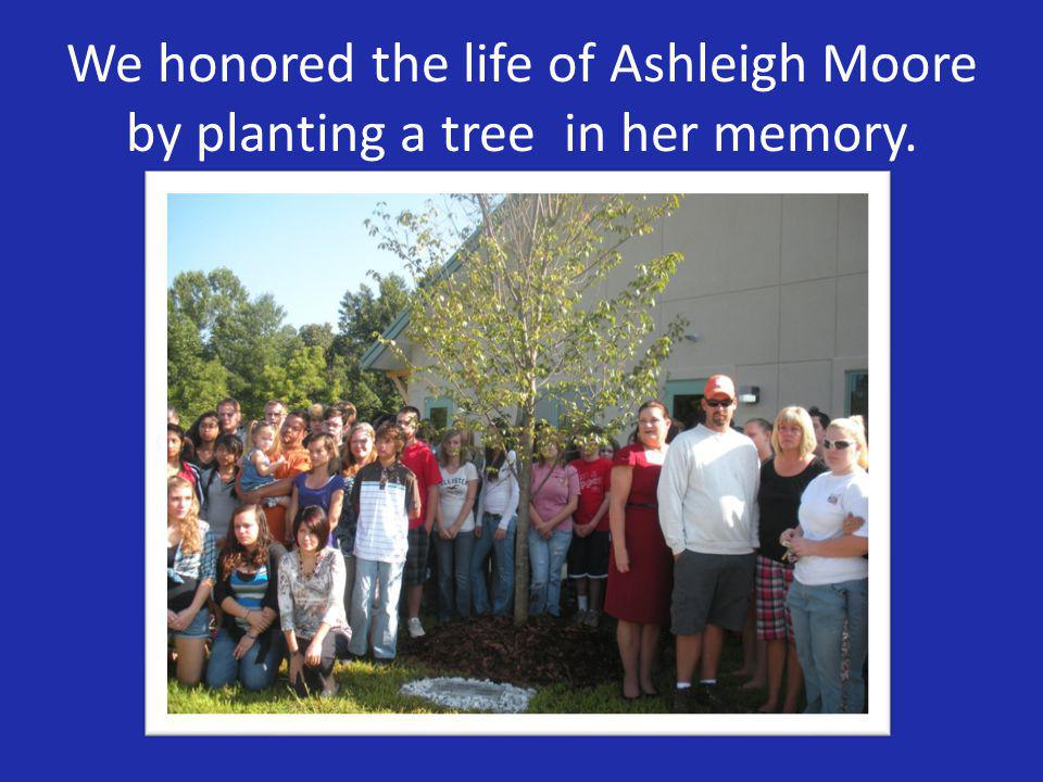 We honored the life of Ashleigh Moore by planting a tree in her memory.