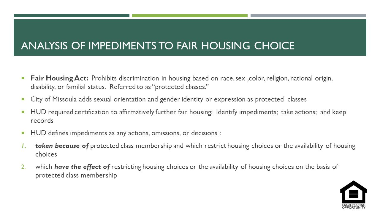 ANALYSIS OF IMPEDIMENTS TO FAIR HOUSING CHOICE  Fair Housing Act: Prohibits discrimination in housing based on race, sex,color, religion, national origin, disability, or familial status.