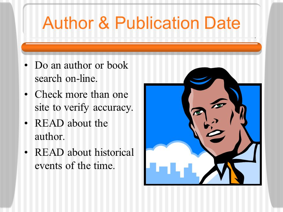 Author & Publication Date Do an author or book search on-line. Check more than one site to verify accuracy. READ about the author. READ about historic
