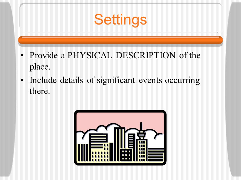 Settings Provide a PHYSICAL DESCRIPTION of the place. Include details of significant events occurring there.
