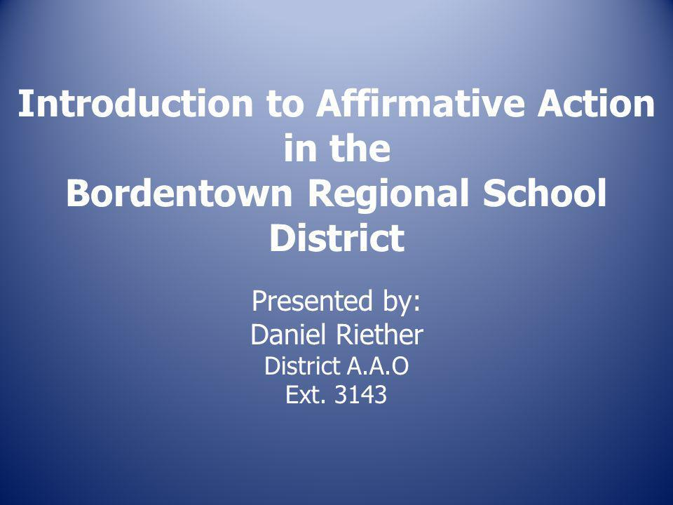 Introduction to Affirmative Action in the Bordentown Regional School District Presented by: Daniel Riether District A.A.O Ext.