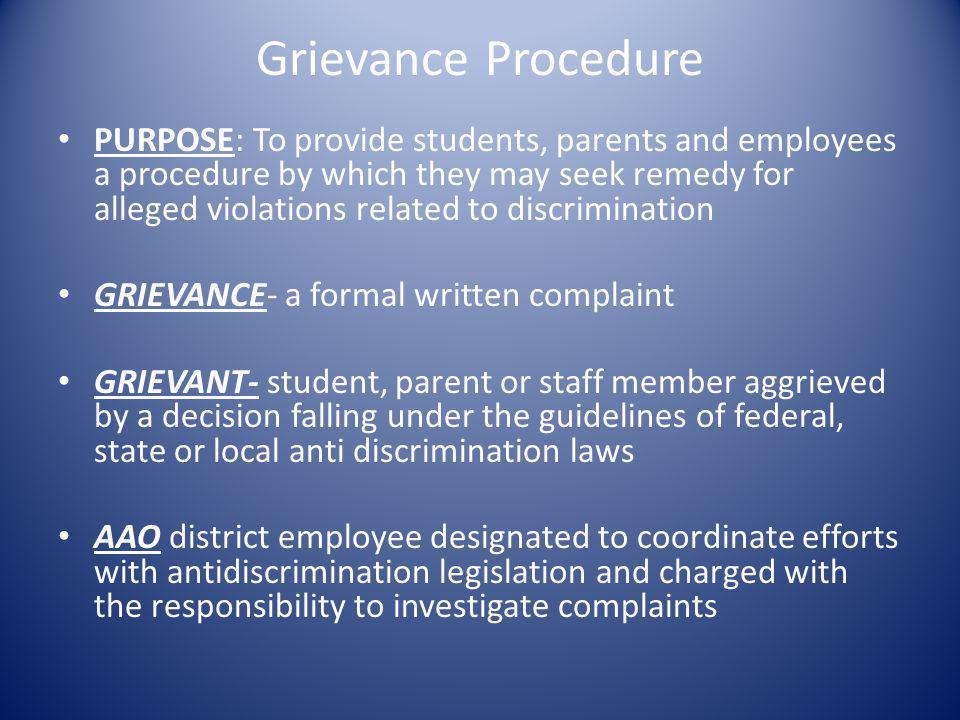 Grievance Procedure PURPOSE: To provide students, parents and employees a procedure by which they may seek remedy for alleged violations related to discrimination GRIEVANCE- a formal written complaint GRIEVANT- student, parent or staff member aggrieved by a decision falling under the guidelines of federal, state or local anti discrimination laws AAO district employee designated to coordinate efforts with antidiscrimination legislation and charged with the responsibility to investigate complaints
